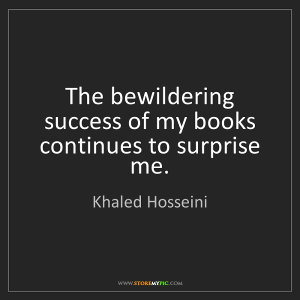 Khaled Hosseini: The bewildering success of my books continues to surprise...