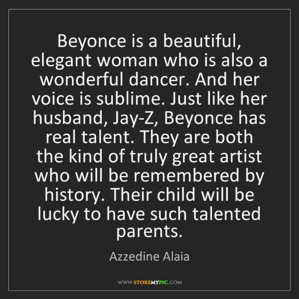 Azzedine Alaia: Beyonce is a beautiful, elegant woman who is also a wonderful...