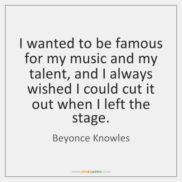 I wanted to be famous for my music and my talent, and ...