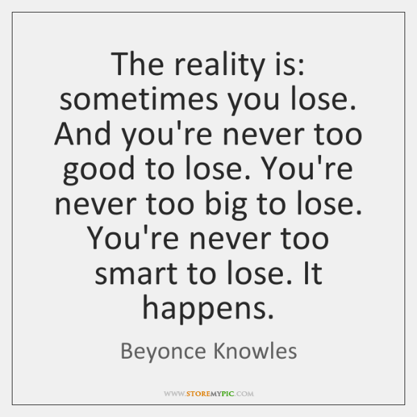 The reality is: sometimes you lose. And you're never too good to ...