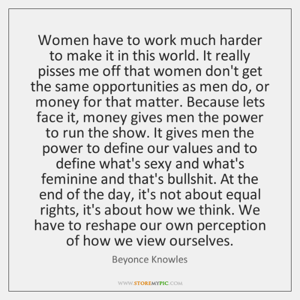 Women have to work much harder to make it in this world. ...