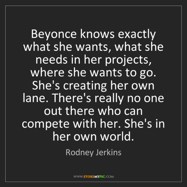 Rodney Jerkins: Beyonce knows exactly what she wants, what she needs...