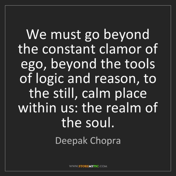 Deepak Chopra: We must go beyond the constant clamor of ego, beyond...