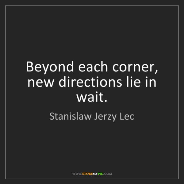 Stanislaw Jerzy Lec: Beyond each corner, new directions lie in wait.