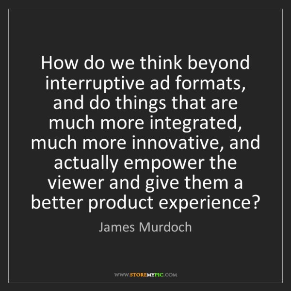 James Murdoch: How do we think beyond interruptive ad formats, and do...