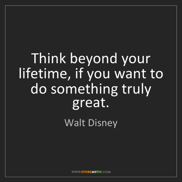 Walt Disney: Think beyond your lifetime, if you want to do something...