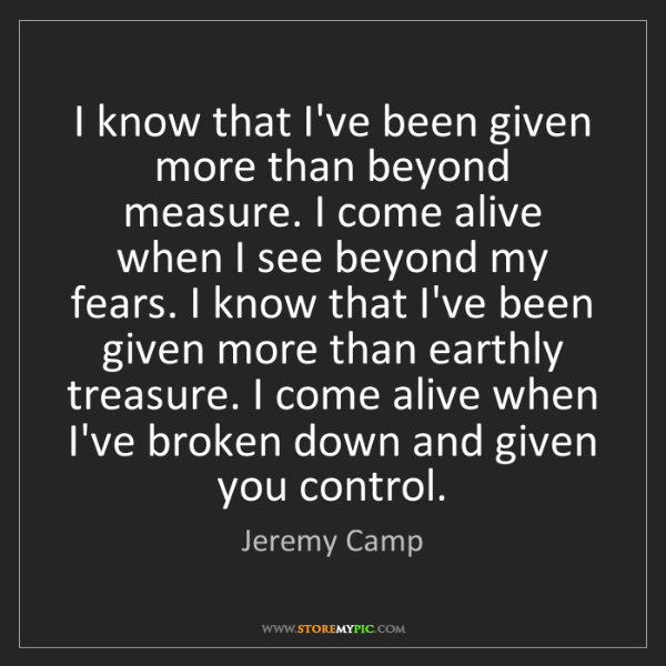 Jeremy Camp: I know that I've been given more than beyond measure....