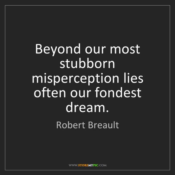 Robert Breault: Beyond our most stubborn misperception lies often our...