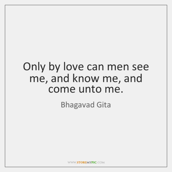 Only by love can men see me, and know me, and come ...