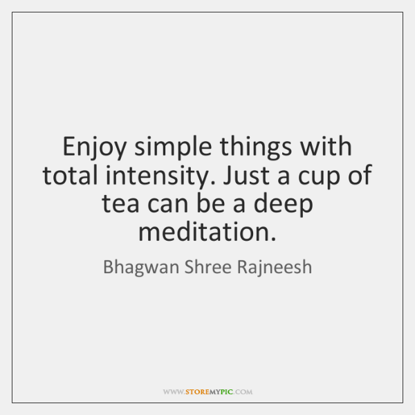 Enjoy simple things with total intensity. Just a cup of tea can ...