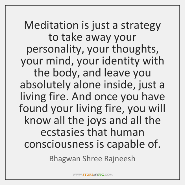 Meditation is just a strategy to take away your personality, your thoughts, ...