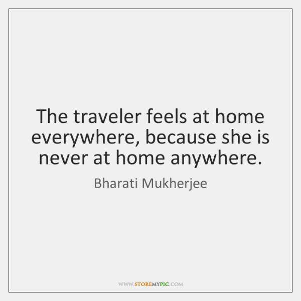 The traveler feels at home everywhere, because she is never at home ...