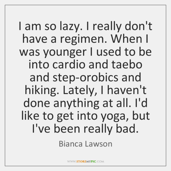 I am so lazy. I really don't have a regimen. When I ...