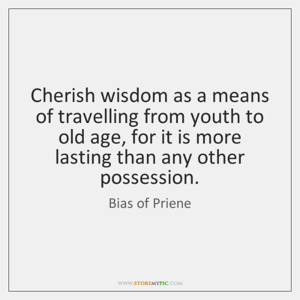 Cherish wisdom as a means of travelling from youth to old age, ...