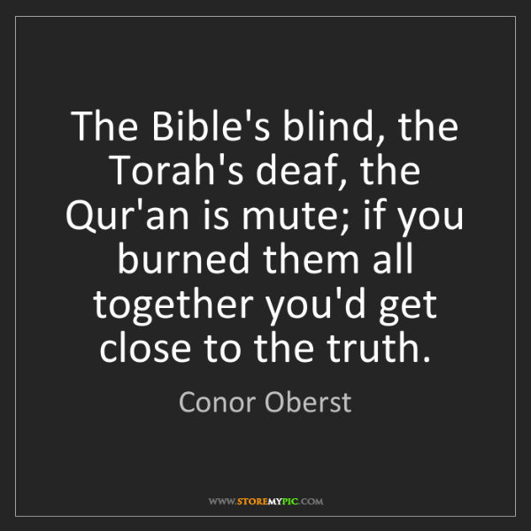 Conor Oberst: The Bible's blind, the Torah's deaf, the Qur'an is mute;...