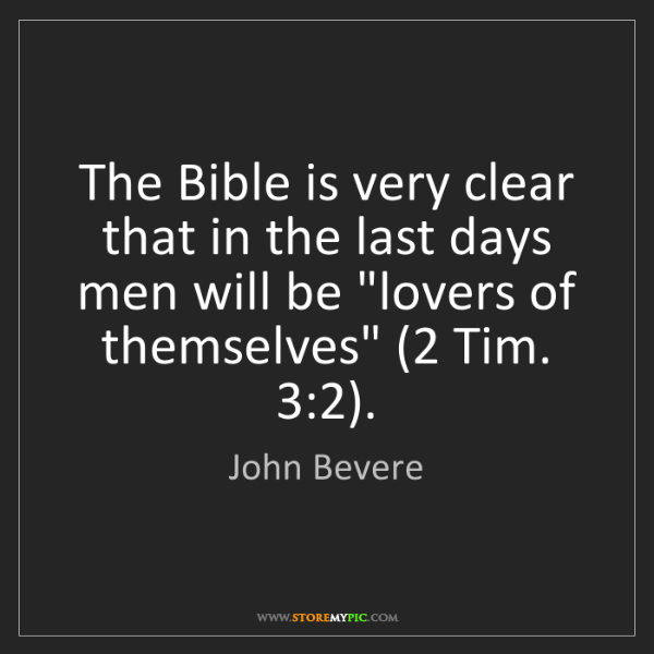 John Bevere: The Bible is very clear that in the last days men will...