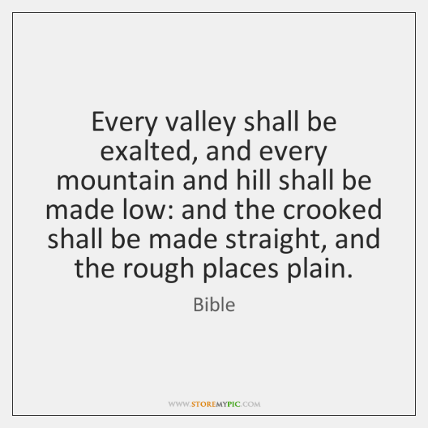 Every valley shall be exalted, and every mountain and hill shall be ...