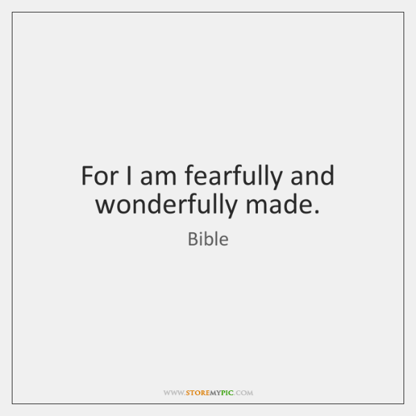 For I am fearfully and wonderfully made.