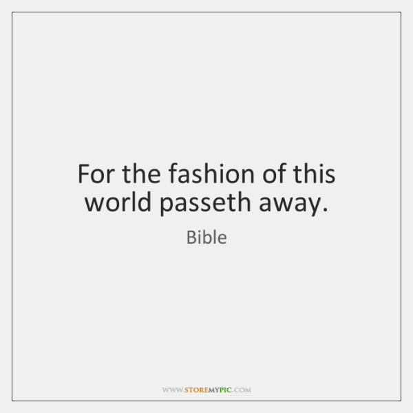 For the fashion of this world passeth away.