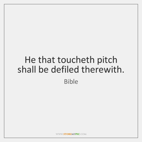 He that toucheth pitch shall be defiled therewith.
