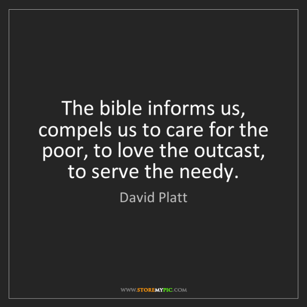 David Platt: The bible informs us, compels us to care for the poor,...