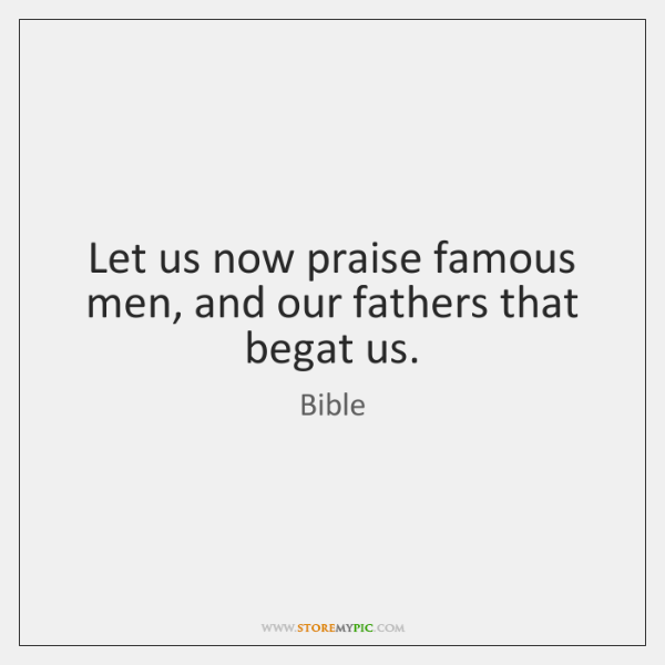 Let us now praise famous men, and our fathers that begat us.