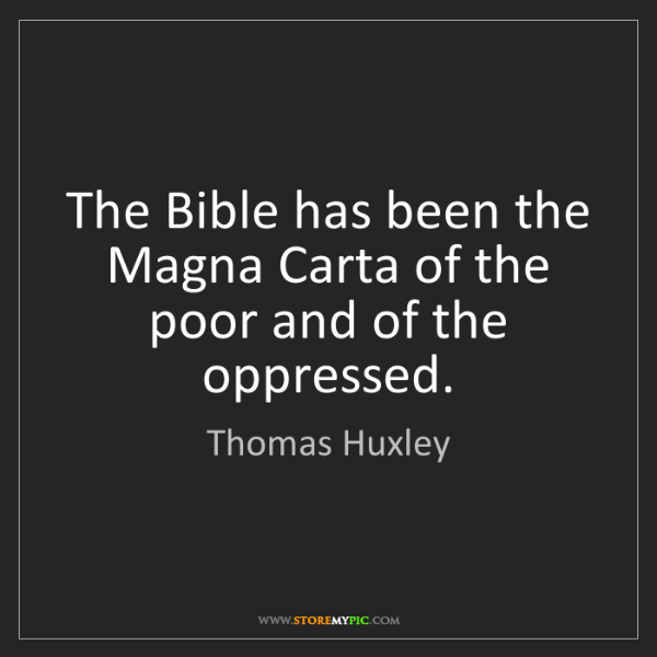 Thomas Huxley: The Bible has been the Magna Carta of the poor and of...