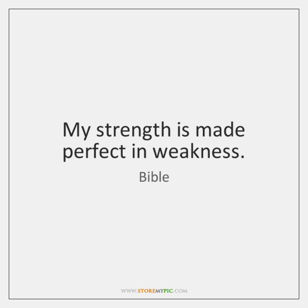 My strength is made perfect in weakness.