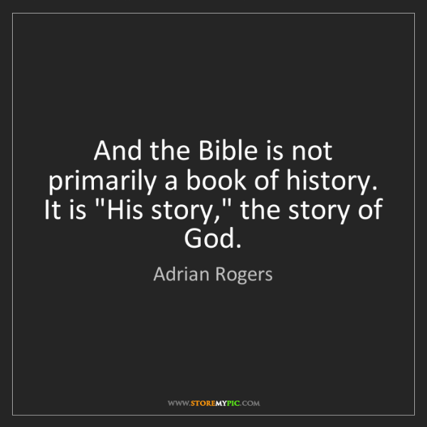 Adrian Rogers: And the Bible is not primarily a book of history. It...