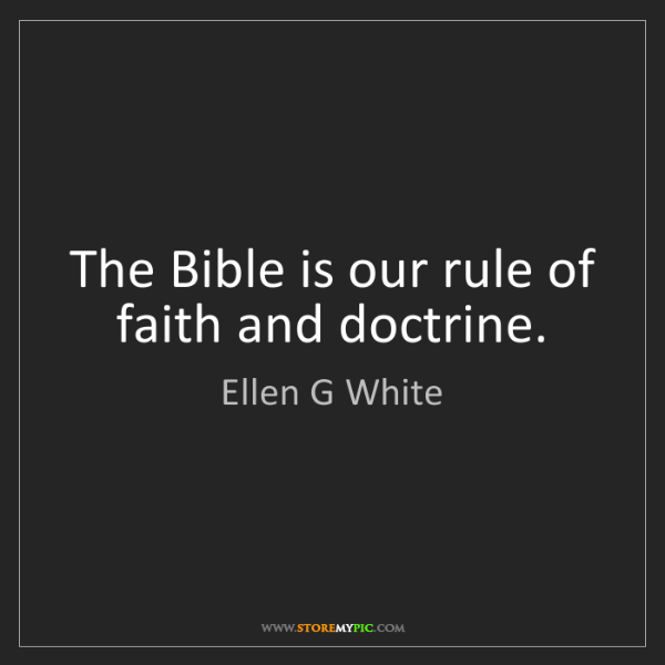 Ellen G White: The Bible is our rule of faith and doctrine.