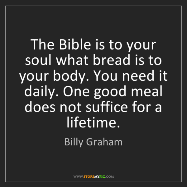Billy Graham: The Bible is to your soul what bread is to your body....