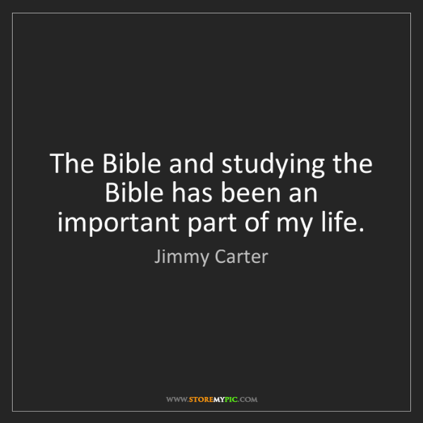 Jimmy Carter: The Bible and studying the Bible has been an important...