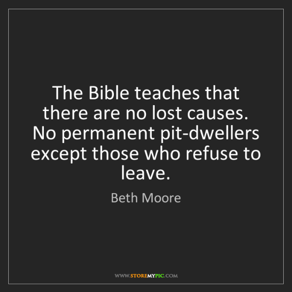Beth Moore: The Bible teaches that there are no lost causes. No permanent...