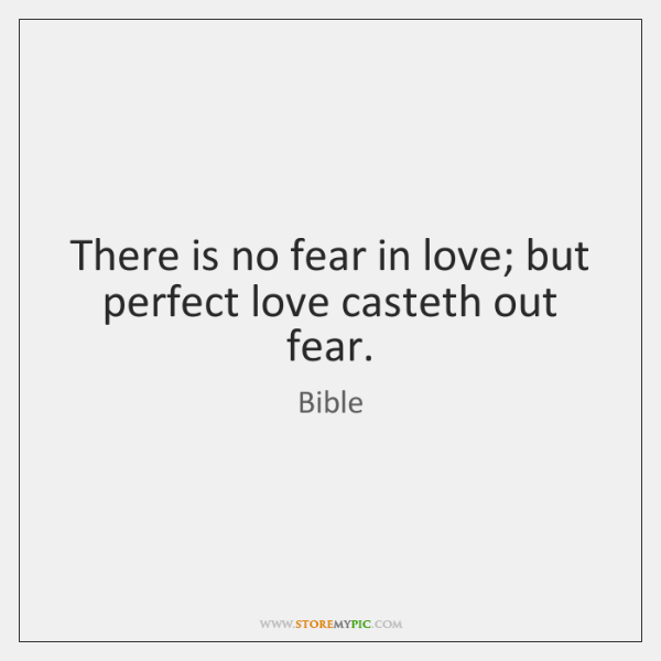 There is no fear in love; but perfect love casteth out fear.