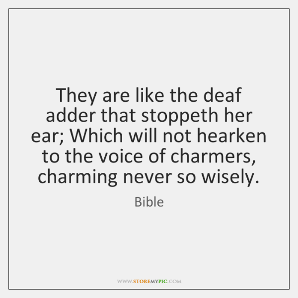 They are like the deaf adder that stoppeth her ear; Which will ...