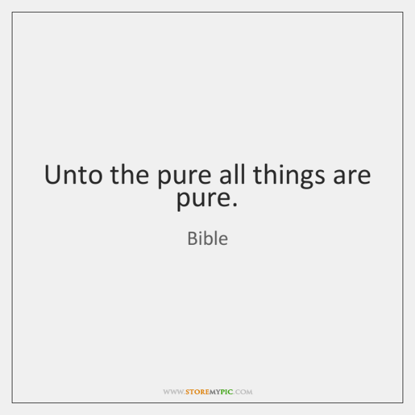 Unto the pure all things are pure.