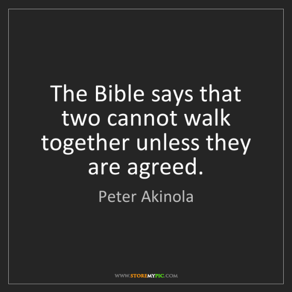 Peter Akinola: The Bible says that two cannot walk together unless they...