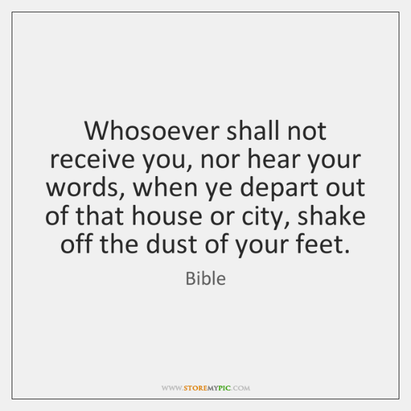 Whosoever shall not receive you, nor hear your words, when ye depart ...