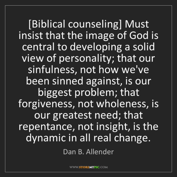 Dan B. Allender: [Biblical counseling] Must insist that the image of God...