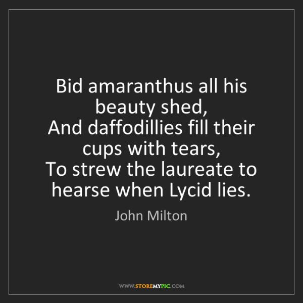 John Milton: Bid amaranthus all his beauty shed,  And daffodillies...