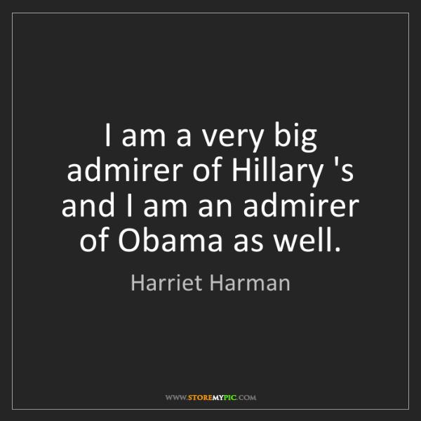 Harriet Harman: I am a very big admirer of Hillary 's and I am an admirer...