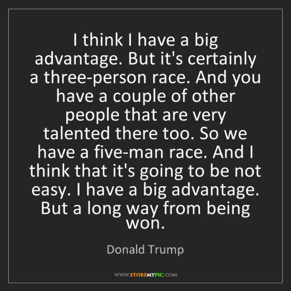 Donald Trump: I think I have a big advantage. But it's certainly a...