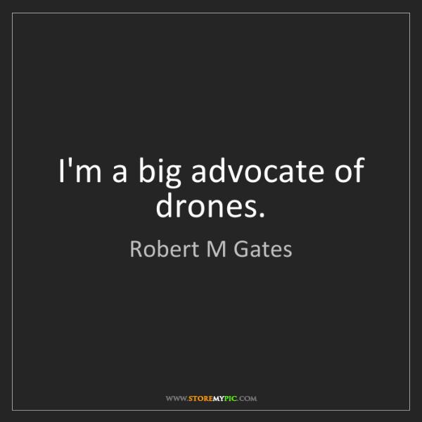 Robert M Gates: I'm a big advocate of drones.