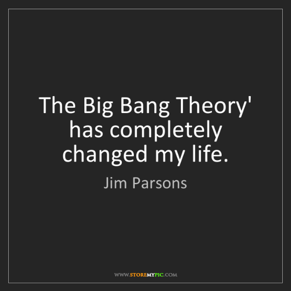 Jim Parsons: The Big Bang Theory' has completely changed my life.