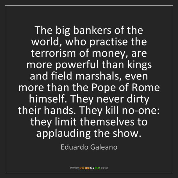 Eduardo Galeano: The big bankers of the world, who practise the terrorism...