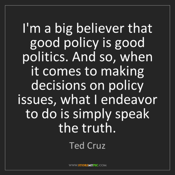 Ted Cruz: I'm a big believer that good policy is good politics....