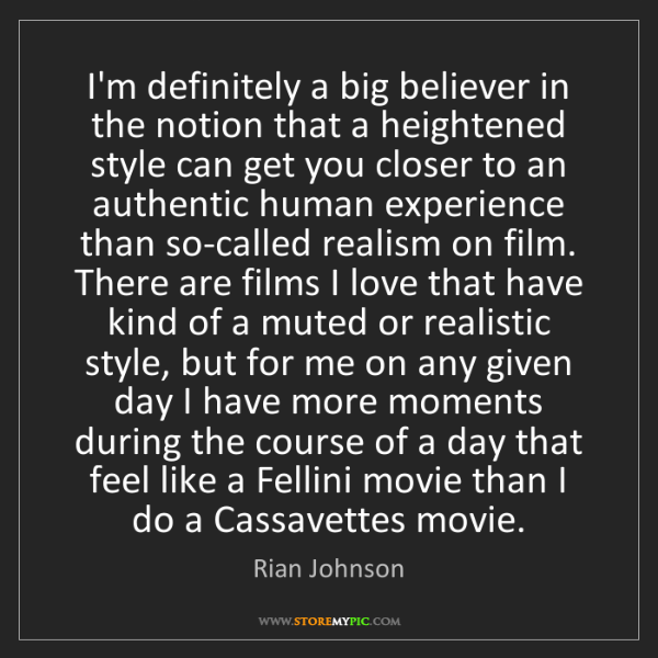 Rian Johnson: I'm definitely a big believer in the notion that a heightened...