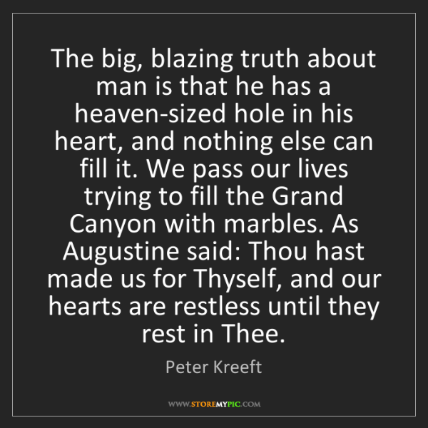 Peter Kreeft: The big, blazing truth about man is that he has a heaven-sized...