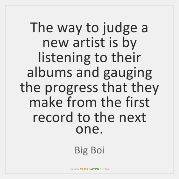The way to judge a new artist is by listening to their ...