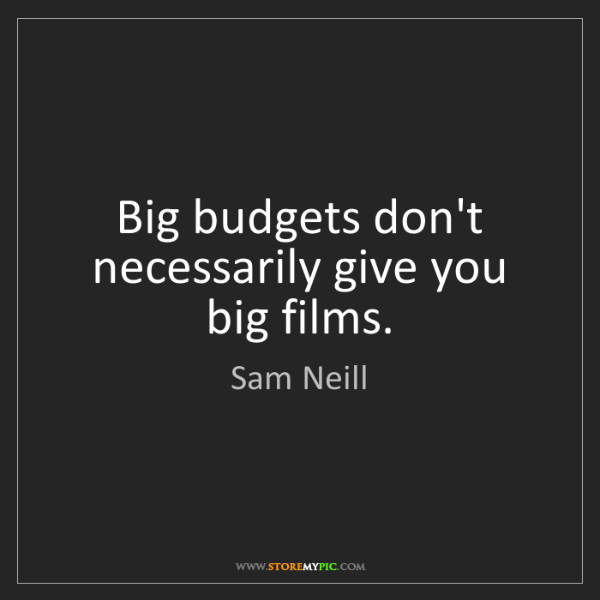 Sam Neill: Big budgets don't necessarily give you big films.